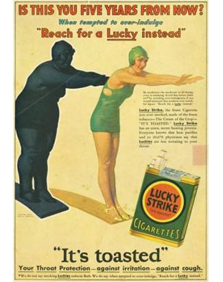 Ao invez de comer demais, fume dizia a propaganda de cigarros Lucky Strike, além disso na época as pessoal acreditavam que os cigarros luckey Strike evitavam tosse e dor de garganta. Álias, quem precisa de remédios quando se tem cigarros.